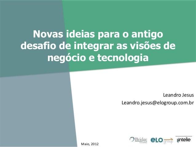 Novas ideias para o antigo desafio de integrar as visões de negócio e tecnologia Leandro Jesus Leandro.jesus@elogroup.com....