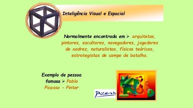 Inteligência Visual e Espacial Normalmente encontrada em  arquitetos, pintores, escultores, navegadores, jogadores de xad...