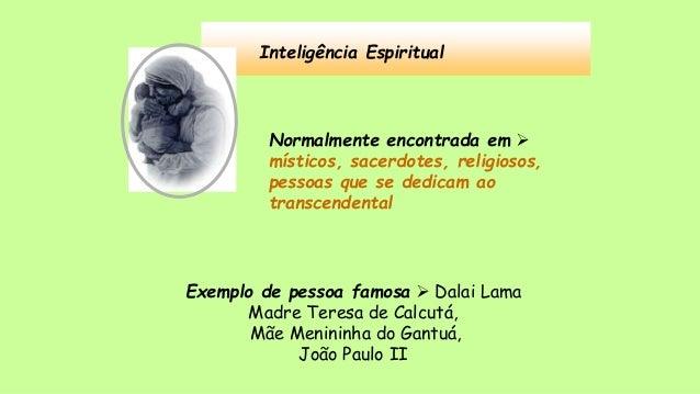 Inteligência Espiritual Normalmente encontrada em  místicos, sacerdotes, religiosos, pessoas que se dedicam ao transcende...