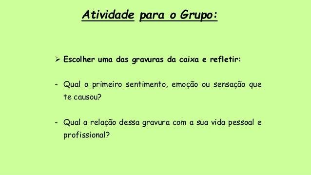 Atividade para o Grupo:  Escolher uma das gravuras da caixa e refletir: - Qual o primeiro sentimento, emoção ou sensação ...