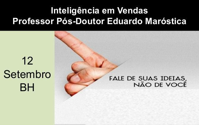 12 Setembro BH 12 Setembro BH Inteligência em Vendas Professor Pós-Doutor Eduardo Maróstica