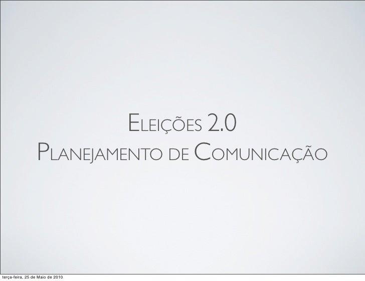 ELEIÇÕES 2.0                 PLANEJAMENTO DE COMUNICAÇÃOterça-feira, 25 de Maio de 2010