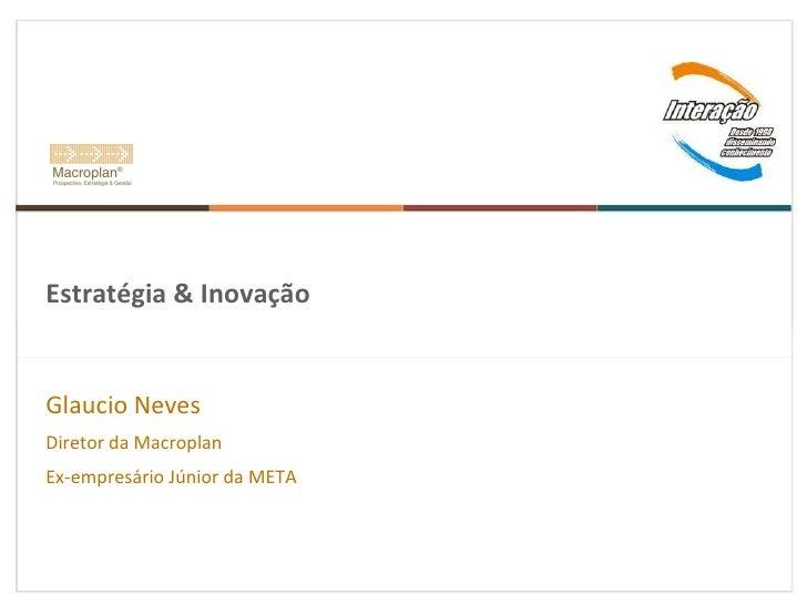 Estratégia & Inovação Glaucio Neves Diretor da Macroplan  Ex-empresário Júnior da META