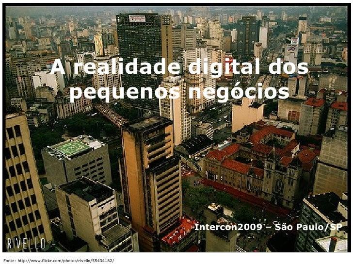 Fonte: http://www.flickr.com/photos/rivello/55434182/ A realidade digital dos pequenos negócios Intercon2009 – São Paulo/SP