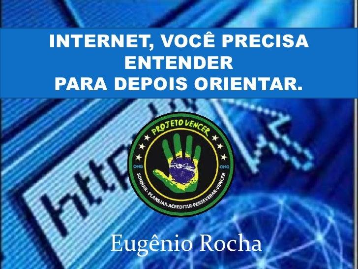 INTERNET, VOCÊ PRECISA       ENTENDER PARA DEPOIS ORIENTAR.     Eugênio Rocha