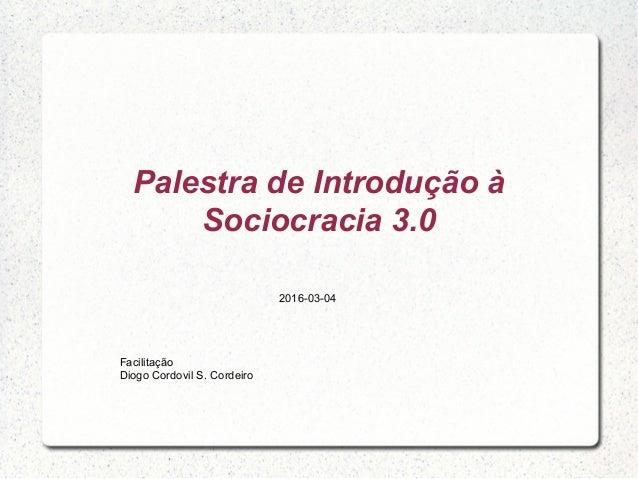 Palestra de Introdução à Sociocracia 3.0 Facilitação Diogo Cordovil S. Cordeiro 2016-03-04