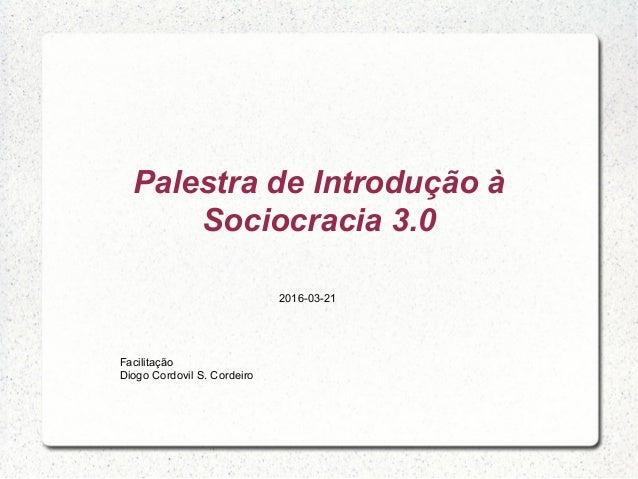 Palestra de Introdução à Sociocracia 3.0 Facilitação Diogo Cordovil S. Cordeiro 2016-03-21
