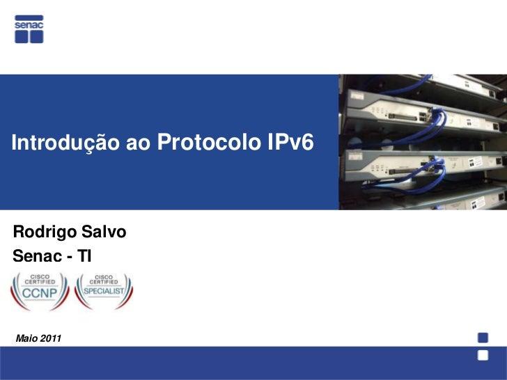 Introdução ao Protocolo IPv6 <br />  Rodrigo Salvo<br />Senac - TI<br />Maio 2011<br />