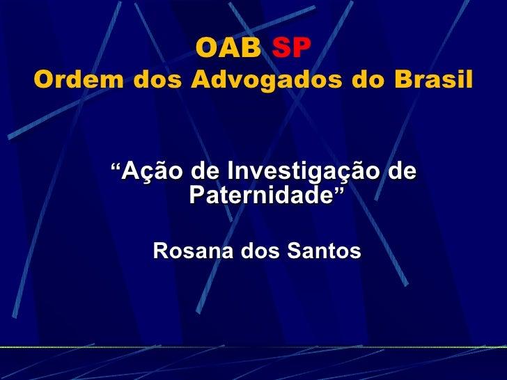 """OAB   SP Ordem dos Advogados do Brasil <ul><li>"""" Ação de Investigação de Paternidade """" </li></ul><ul><li>Rosana dos Santos..."""