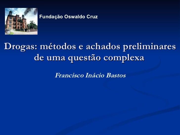 Drogas: métodos e achados preliminares de uma questão complexa   Francisco Inácio Bastos     Fundação Oswaldo Cruz