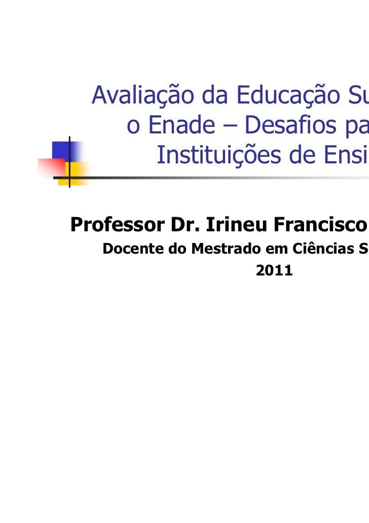 Avaliação da Educação Superior e     o Enade – Desafios para as        Instituições de EnsinoProfessor Dr. Irineu Francisc...