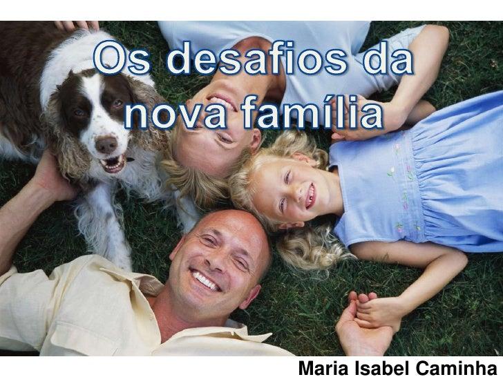 Os desafiosda nova família<br />Maria Isabel Caminha<br />
