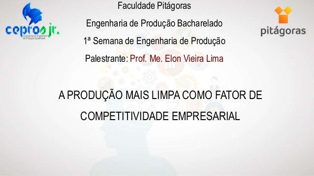 Faculdade Pitágoras Engenharia de Produção Bacharelado 1ª Semana de Engenharia de Produção Palestrante: Prof. Me. Elon Vie...