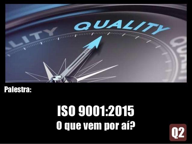 Palestra: ISO 9001:2015 O que vem por aí?