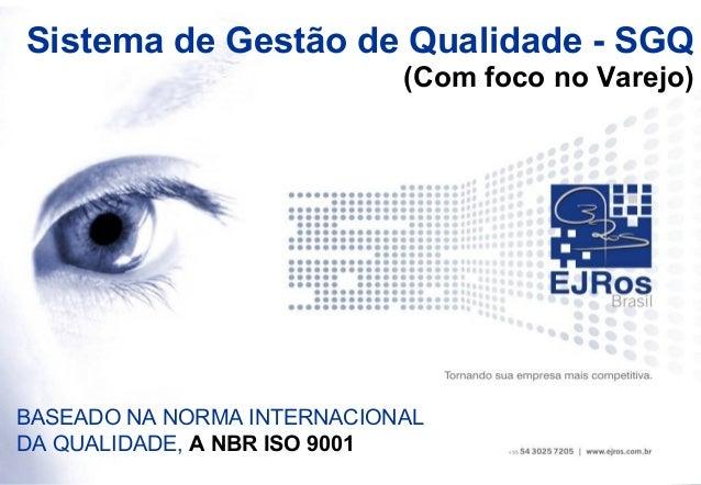 Sistema de Gestão de Qualidade - SGQ                            (Com foco no Varejo)BASEADO NA NORMA INTERNACIONALDA QUALI...