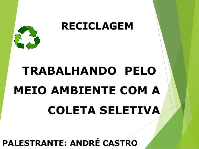 TRABALHANDO PELO MEIO AMBIENTE COM A COLETA SELETIVA PALESTRANTE: ANDRÉ CASTRO RECICLAGEM