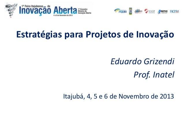 Estratégias para Projetos de Inovação Eduardo Grizendi Prof. Inatel Itajubá, 4, 5 e 6 de Novembro de 2013