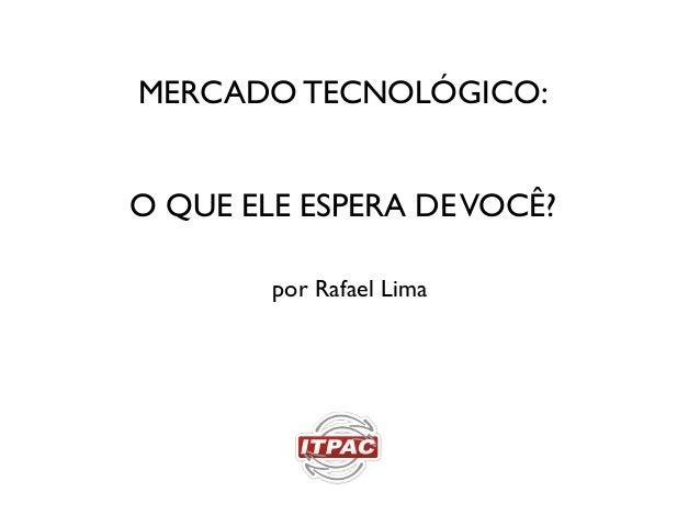 MERCADO TECNOLÓGICO:O QUE ELE ESPERA DEVOCÊ?por Rafael Lima