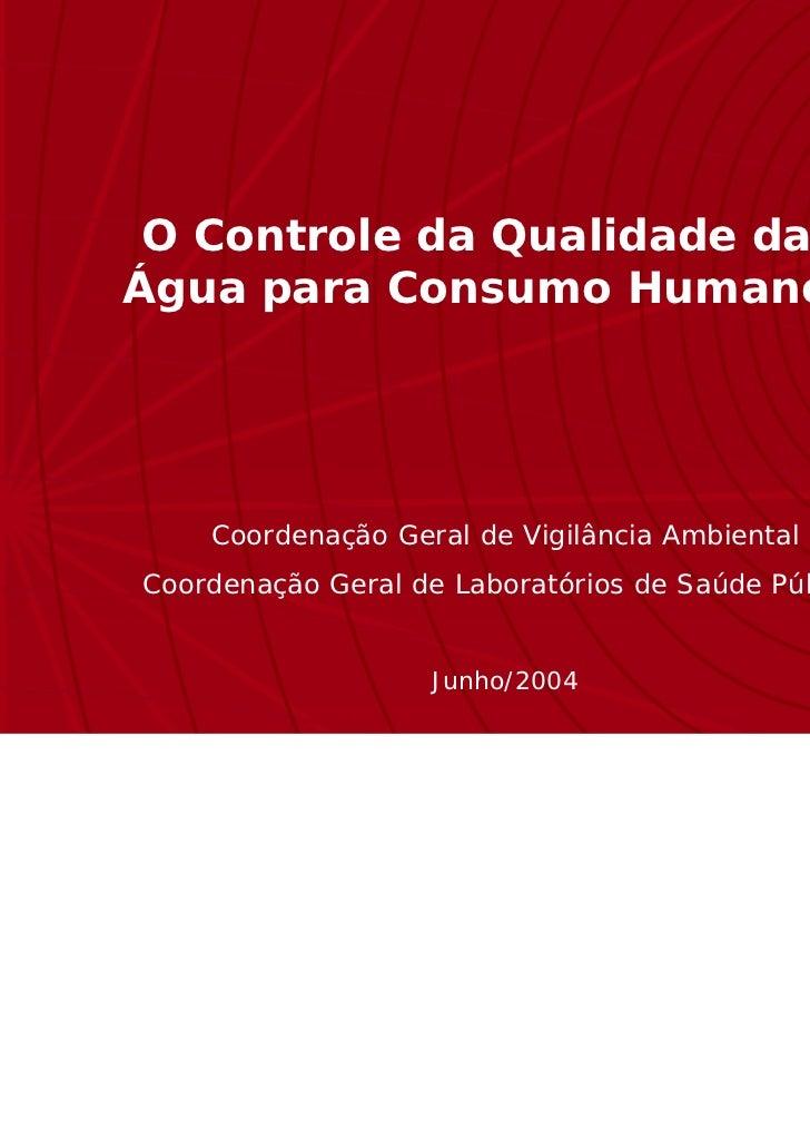 O Controle da Qualidade daÁgua para Consumo Humano    Coordenação Geral de Vigilância AmbientalCoordenação Geral de Labora...