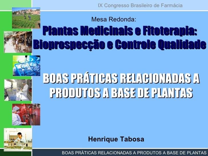 Henrique Tabosa Plantas Medicinais e Fitoterapia: Bioprospecção e Controle Qualidade Mesa Redonda: BOAS PRÁTICAS RELACIONA...