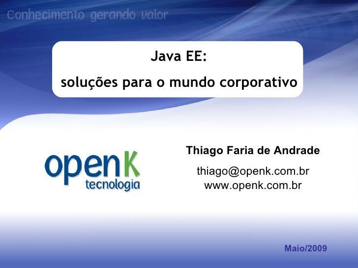 Maio/2009 Java EE: soluções para o mundo corporativo Thiago Faria de Andrade [email_address] www.openk.com.br