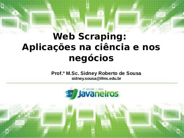 Web Scraping:  Aplicações na ciência e nos  negócios  Prof.º M.Sc. Sidney Roberto de Sousa  sidney.sousa@ifms.edu.br