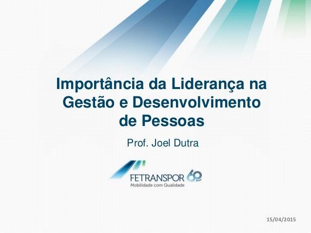 Prof. Joel Dutra 15/04/2015 Importância da Liderança na Gestão e Desenvolvimento de Pessoas