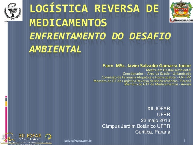 javiers@terra.com.br 1 LOGÍSTICA REVERSA DE MEDICAMENTOS ENFRENTAMENTO DO DESAFIO AMBIENTAL Farm. MSc. Javier Salvador Gam...