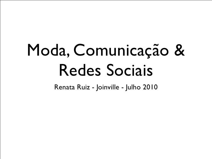 Moda, Comunicação &    Redes Sociais    Renata Ruiz - Joinville - Julho 2010