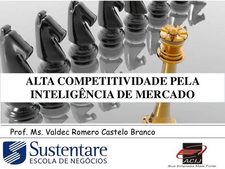 ALTA COMPETITIVIDADE PELA     INTELIGÊNCIA DE MERCADOProf. Ms. Valdec Romero Castelo Branco