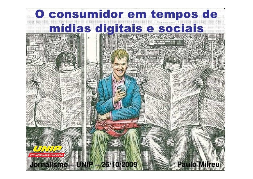 O consumidor em tempos de    mídias digitais e sociais     Jornalismo – UNIP – 26/10/2009   Paulo Milreu