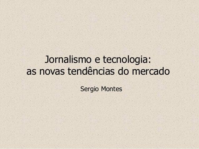 Jornalismo e tecnologia: as novas tendências do mercado Sergio Montes