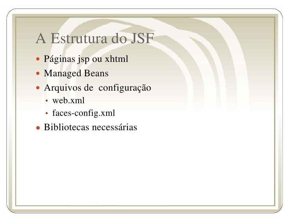 A Estrutura do JSF   Páginas jsp ou xhtml   Managed Beans   Arquivos de configuração   • web.xml   • faces-config.xml ● Bi...