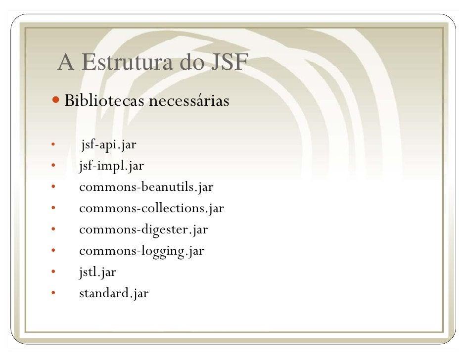 A Estrutura do JSF     Bibliotecas necessárias  •      jsf-api.jar •     jsf-impl.jar •     commons-beanutils.jar •     co...