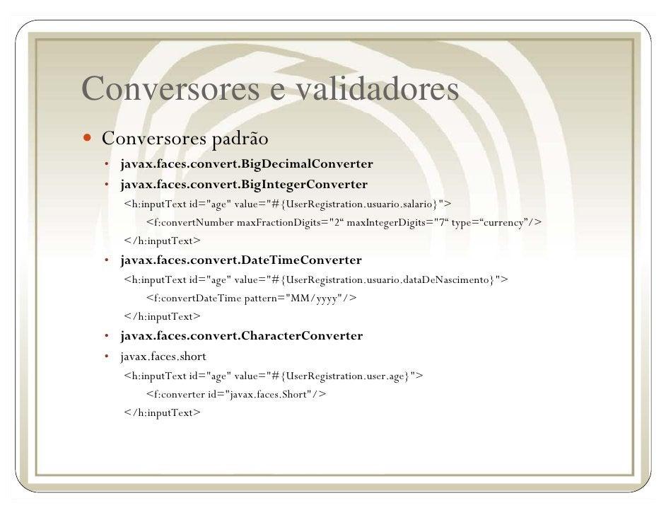 Conversores e validadores  Conversores padrão  • javax.faces.convert.BigDecimalConverter  • javax.faces.convert.BigInteger...