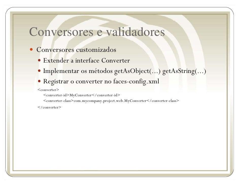 Conversores e validadores  Conversores customizados     Extender a interface Converter     Implementar os métodos getAsObj...