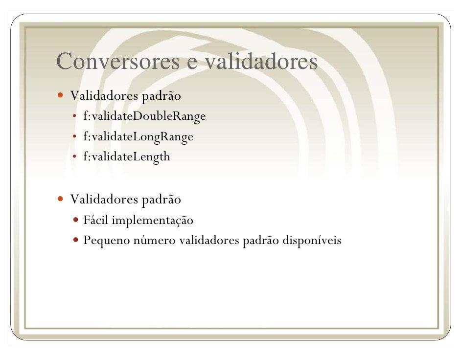 Conversores e validadores  Validadores padrão  • f:validateDoubleRange  • f:validateLongRange  • f:validateLength    Valid...