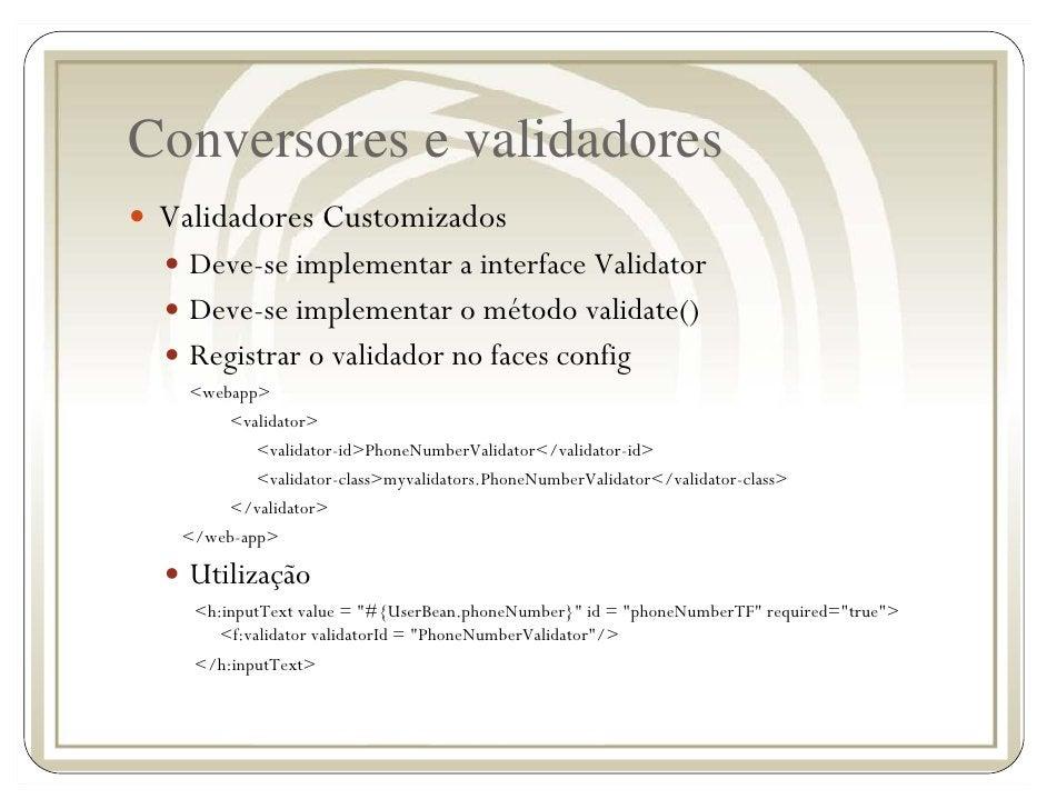 Conversores e validadores  Validadores Customizados    Deve-se implementar a interface Validator    Deve-se implementar o ...