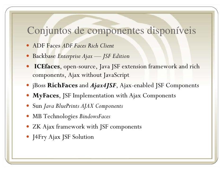 Conjuntos de componentes disponíveis  ADF Faces ADF Faces Rich Client  Backbase Enterprise Ajax — JSF Edition   ICEfaces, ...