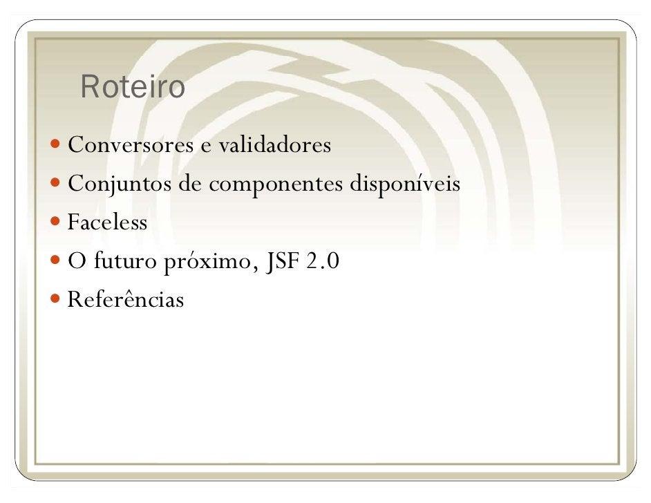 Roteiro Conversores e validadores Conjuntos de componentes disponíveis Faceless O futuro próximo, JSF 2.0 Referências