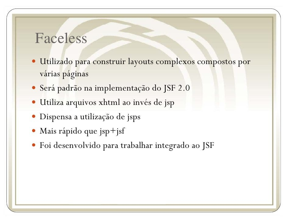 Faceless Utilizado para construir layouts complexos compostos por várias páginas Será padrão na implementação do JSF 2.0 U...