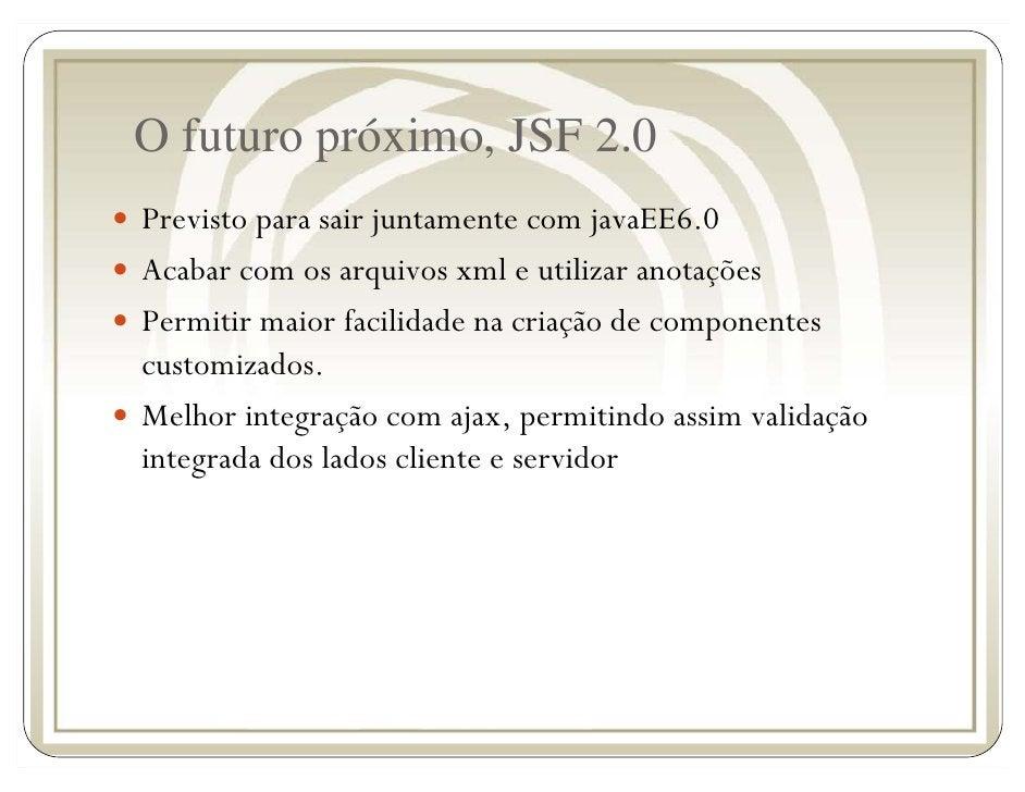 O futuro próximo, JSF 2.0 Previsto para sair juntamente com javaEE6.0 Acabar com os arquivos xml e utilizar anotações Perm...