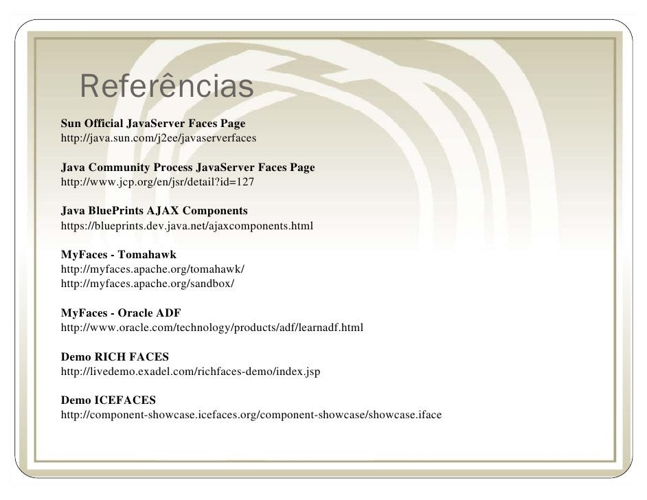 Referências Sun Official JavaServer Faces Page http://java.sun.com/j2ee/javaserverfaces  Java Community Process JavaServer...