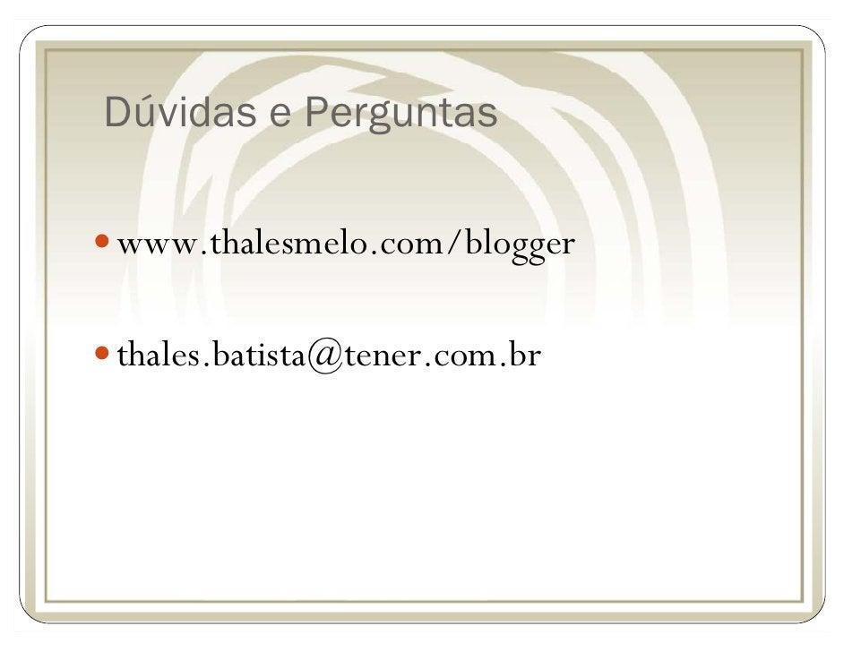 Dúvidas e Perguntas  www.thalesmelo.com/blogger  thales.batista@tener.com.br