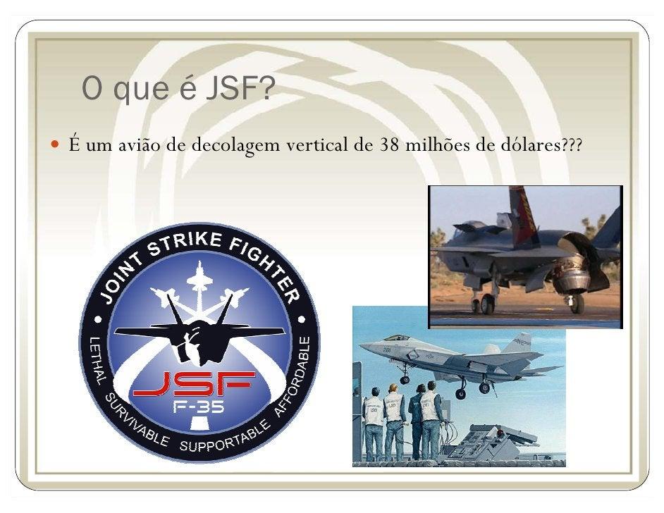 O que é JSF? É um avião de decolagem vertical de 38 milhões de dólares???