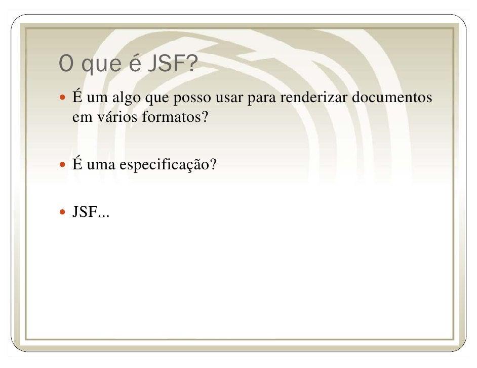 O que é JSF?  É um algo que posso usar para renderizar documentos  em vários formatos?   É uma especificação?   JSF...