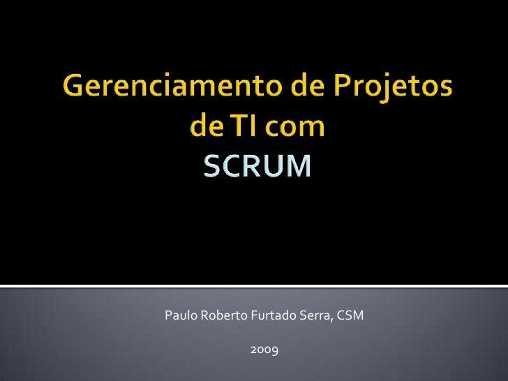Gerenciamento de Projetos de TI com SCRUM<br />Paulo Roberto Furtado Serra, CSM<br />2009<br />