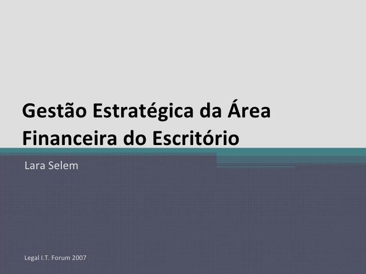 Gestão Estratégica da Área Financeira do Escritório Lara Selem Legal I.T. Forum 2007