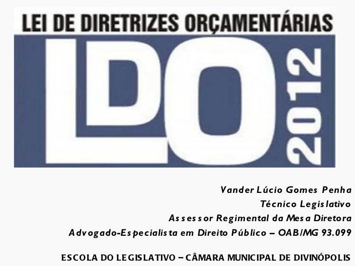 LDO - LEI DE DIRETRIZES ORÇAMENTÁRIAS No Contexto Municipal Vander Lúcio Gomes Penha Técnico Legislativo Assessor Regiment...
