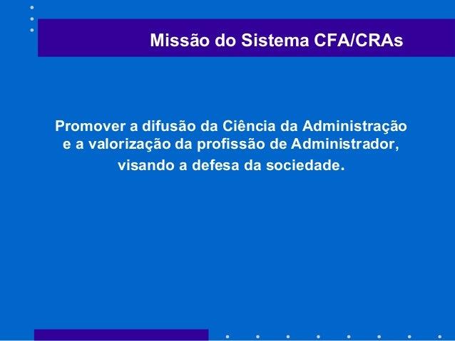 Missão do Sistema CFA/CRAs Promover a difusão da Ciência da Administração e a valorização da profissão de Administrador, v...